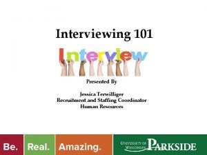 Interviewing 101 Presented By Jessica Terwilliger Recruitment and