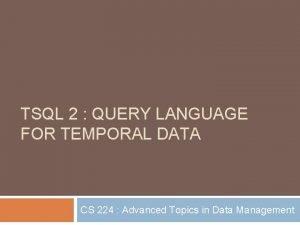 TSQL 2 QUERY LANGUAGE FOR TEMPORAL DATA CS