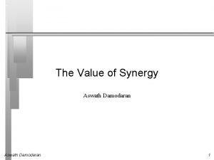 The Value of Synergy Aswath Damodaran 1 Valuing