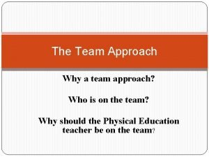 The Team Approach Why a team approach Who