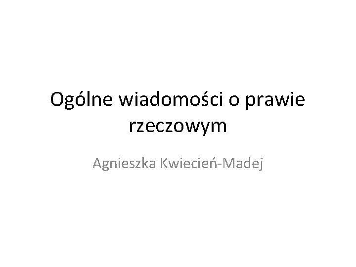 Oglne wiadomoci o prawie rzeczowym Agnieszka KwiecieMadej Znaczenie