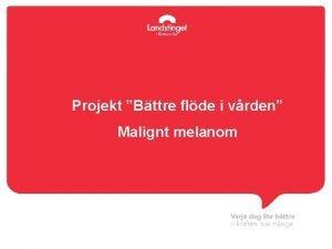 Projekt Bttre flde i vrden Malignt melanom Projekttid