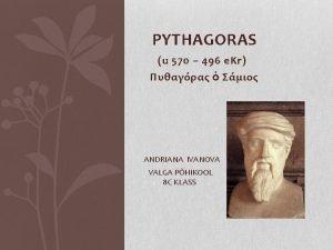 PYTHAGORAS u 570 496 e Kr ANDRIANA IVANOVA