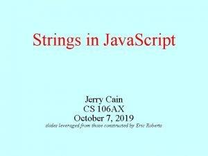 Strings in Java Script Jerry Cain CS 106