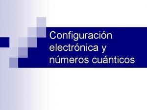 Configuracin electrnica y nmeros cunticos Nmeros cunticos n