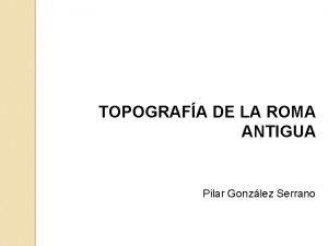 TOPOGRAFA DE LA ROMA ANTIGUA Pilar Gonzlez Serrano