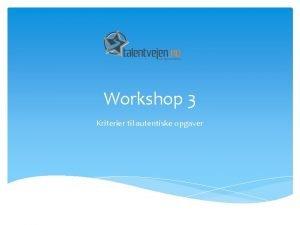 Workshop 3 Kriterier til autentiske opgaver Talent Tietgenskolen