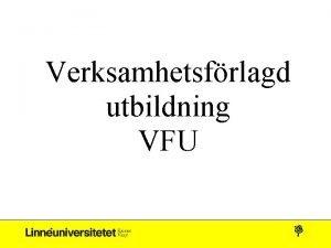Verksamhetsfrlagd utbildning VFU VFU Verksamhetsfrlagd utbildning Innefattar alla