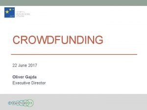 CROWDFUNDING 22 June 2017 Oliver Gajda Executive Director