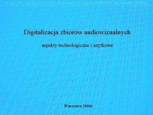 Digitalizacja zbiorw audiowizualnych aspekty technologiczne i uytkowe Warszawa
