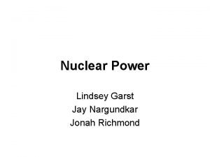 Nuclear Power Lindsey Garst Jay Nargundkar Jonah Richmond