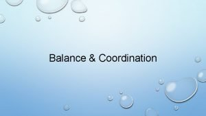 Balance Coordination What is balance Balance A lack