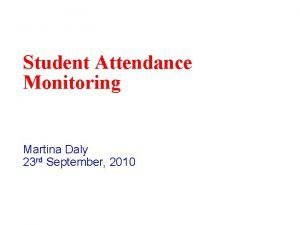 Student Attendance Monitoring Martina Daly 23 rd September