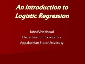 An Introduction to Logistic Regression John Whitehead Department