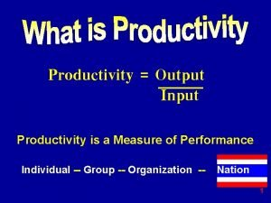 Productivity Output Input Productivity is a Measure of