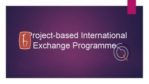 Projectbased International Exchange Programme Projectbased International Exchange Programme