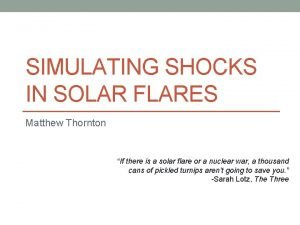 SIMULATING SHOCKS IN SOLAR FLARES Matthew Thornton If