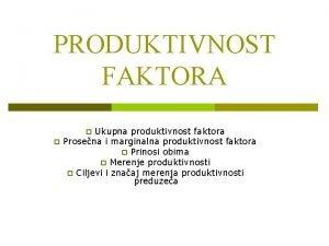 PRODUKTIVNOST FAKTORA Ukupna produktivnost faktora Prosena i marginalna