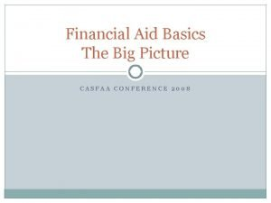Financial Aid Basics The Big Picture CASFAA CONFERENCE