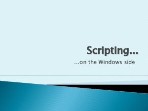 Scripting on the Windows side Disclaimer These slides