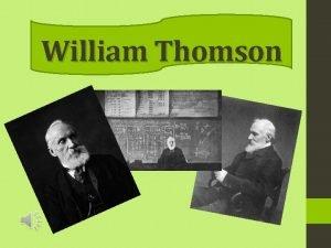 William Thomson William Thomson Baron Kelvin in full