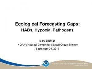 Ecological Forecasting Gaps HABs Hypoxia Pathogens Mary Erickson