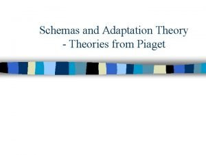 Schemas and Adaptation Theory Theories from Piaget Schemas