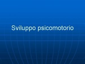 Sviluppo psicomotorio Sviluppo psicomotorio n Riflessi arcaici risposte
