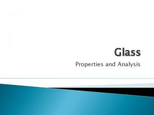Glass Properties and Analysis Glass Fragments Glass hard