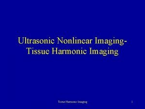 Ultrasonic Nonlinear Imaging Tissue Harmonic Imaging 1 Conventional