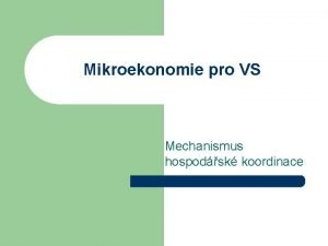 Mikroekonomie pro VS Mechanismus hospodsk koordinace Hospodsk mechanismus