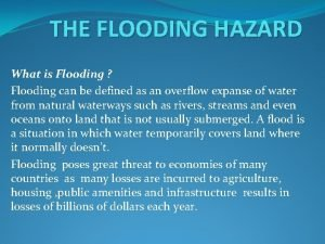 THE FLOODING HAZARD What is Flooding Flooding can