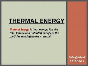 THERMAL ENERGY Thermal Energy is heat energy it