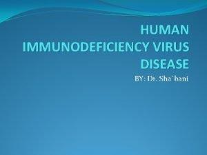 HUMAN IMMUNODEFICIENCY VIRUS DISEASE BY Dr Shabani AIDS