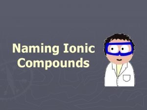 Naming Ionic Compounds Ionic compounds Compounds are created