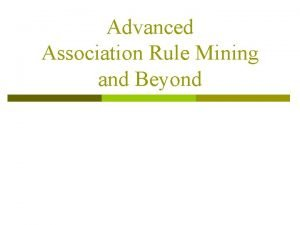 Advanced Association Rule Mining and Beyond Continuous and