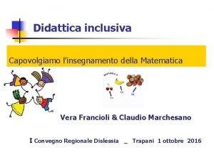 Didattica inclusiva Capovolgiamo linsegnamento della Matematica Vera Francioli