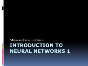 Artificial Intelligence Techniques INTRODUCTION TO NEURAL NETWORKS 1