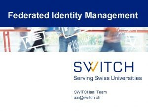 Federated Identity Management SWITCHaai Team aaiswitch ch Agenda