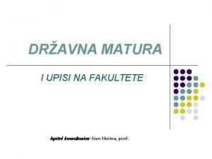 DRAVNA MATURA I UPISI NA FAKULTETE Ispitni koordinator