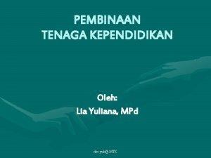 PEMBINAAN TENAGA KEPENDIDIKAN Oleh Lia Yuliana MPd doc