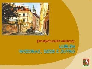 gimnazjalny projekt edukacyjny LUBLIN WCZORAJ DZI I JUTRO