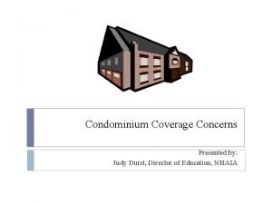 Condominium Coverage Concerns Presented by Judy Durst Director