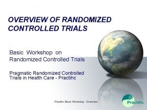 OVERVIEW OF RANDOMIZED CONTROLLED TRIALS Basic Workshop on