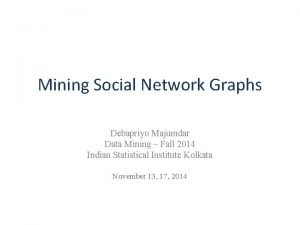 Mining Social Network Graphs Debapriyo Majumdar Data Mining