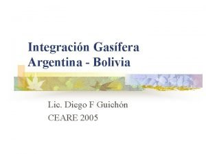 Integracin Gasfera Argentina Bolivia Lic Diego F Guichn