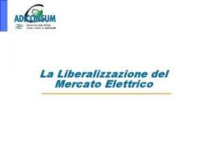La Liberalizzazione del Mercato Elettrico Considerazioni generali il