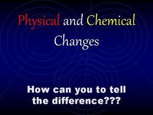 Physical and Chemical Changes How can you to