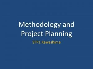 Methodology and Project Planning STR 1 Kawashima Methodology