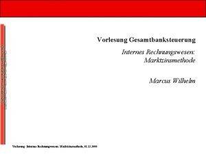 Vorlesung Gesamtbanksteuerung Internes Rechnungswesen Marktzinsmethode Marcus Wilhelm Vorlesung